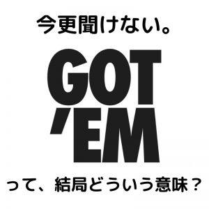 【SNKRS】GOT'EMってどんな意味か調べてみた!【GOT ITとの違い】